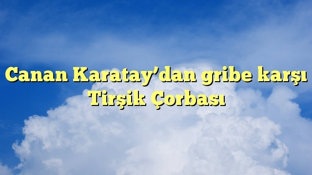 Canan Karatay'dan gribe karşı Tirşik Çorbası